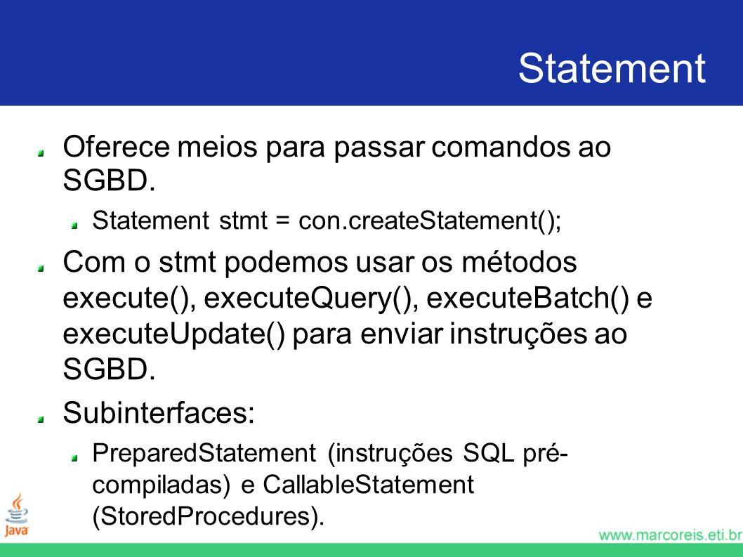 Statement Oferece meios para passar comandos ao SGBD. Statement stmt = con.createStatement(); Com o stmt podemos usar os métodos execute(), executeQue