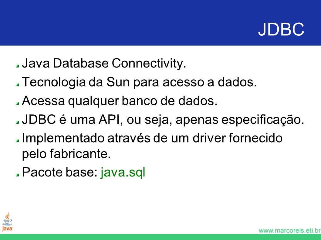 JDBC Java Database Connectivity. Tecnologia da Sun para acesso a dados. Acessa qualquer banco de dados. JDBC é uma API, ou seja, apenas especificação.