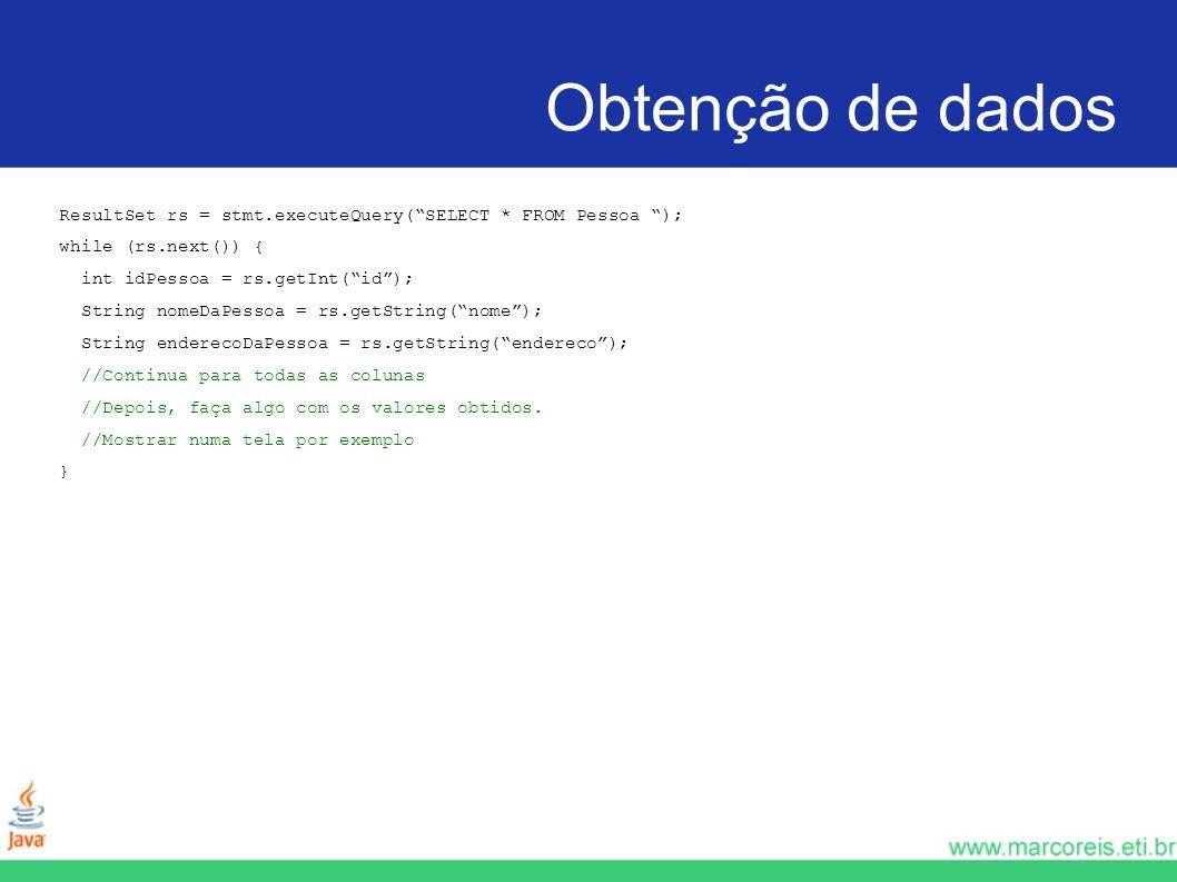 Obtenção de dados ResultSet rs = stmt.executeQuery(SELECT * FROM Pessoa ); while (rs.next()) { int idPessoa = rs.getInt(id); String nomeDaPessoa = rs.