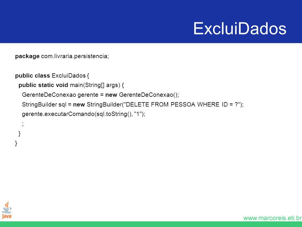ExcluiDados package com.livraria.persistencia; public class ExcluiDados { public static void main(String[] args) { GerenteDeConexao gerente = new Gere