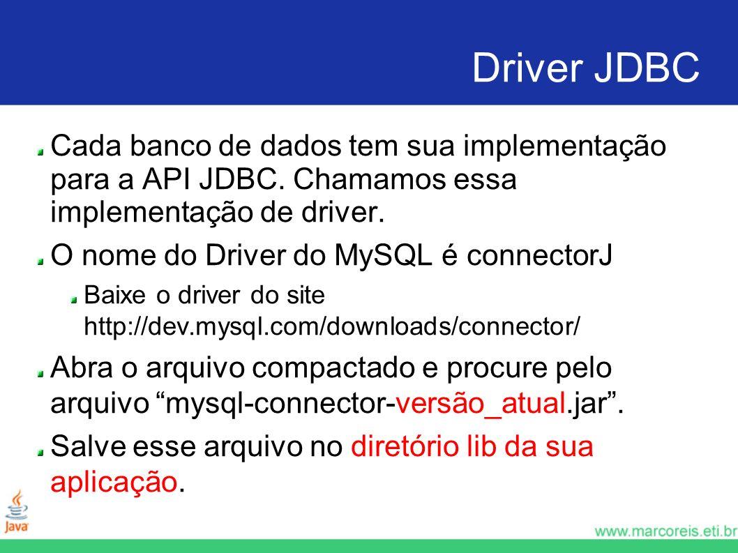 Driver JDBC Cada banco de dados tem sua implementação para a API JDBC. Chamamos essa implementação de driver. O nome do Driver do MySQL é connectorJ B