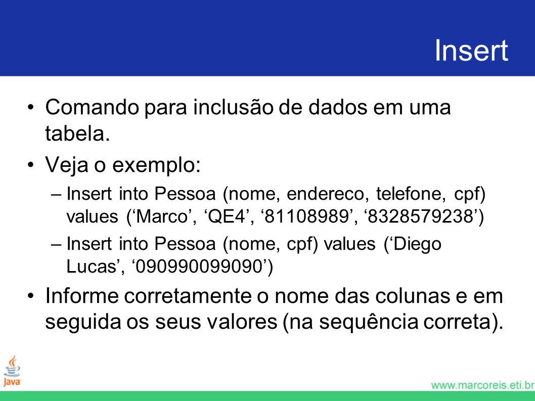 Insert Comando para inclusão de dados em uma tabela. Veja o exemplo: –Insert into Pessoa (nome, endereco, telefone, cpf) values (Marco, QE4, 81108989,