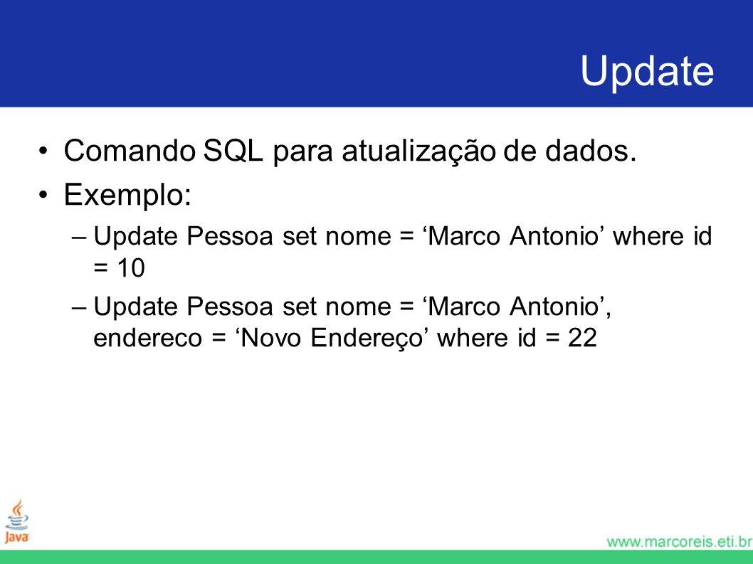 Update Comando SQL para atualização de dados. Exemplo: –Update Pessoa set nome = Marco Antonio where id = 10 –Update Pessoa set nome = Marco Antonio,