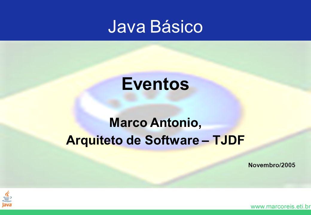 Java Básico Eventos Marco Antonio, Arquiteto de Software – TJDF Novembro/2005