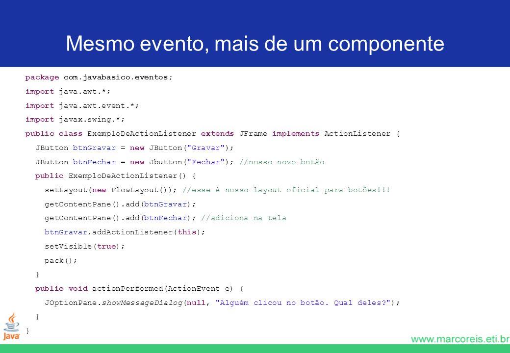 Mesmo evento, mais de um componente package com.javabasico.eventos; import java.awt.*; import java.awt.event.*; import javax.swing.*; public class Exe