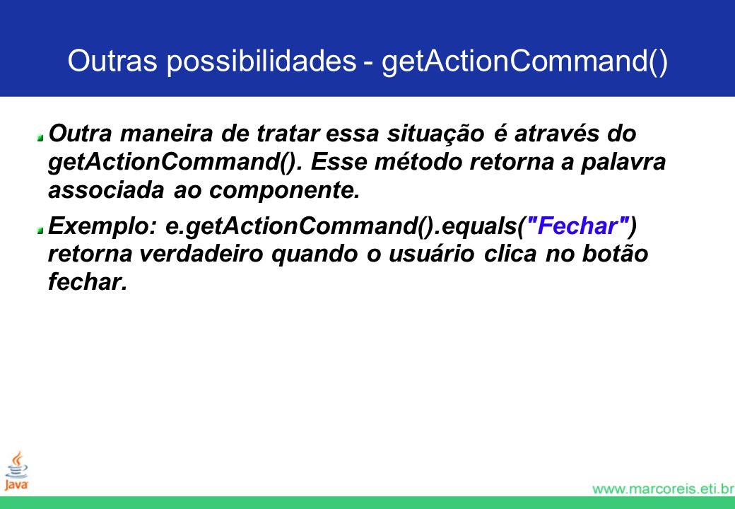 Outras possibilidades - getActionCommand() Outra maneira de tratar essa situação é através do getActionCommand(). Esse método retorna a palavra associ