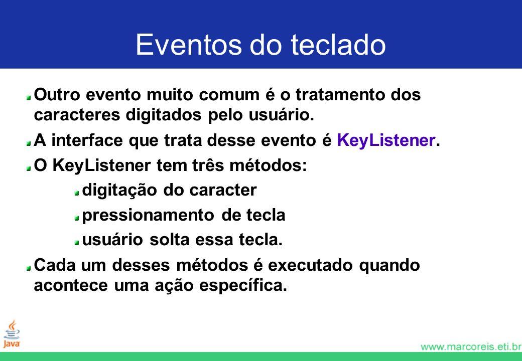 Eventos do teclado Outro evento muito comum é o tratamento dos caracteres digitados pelo usuário. A interface que trata desse evento é KeyListener. O