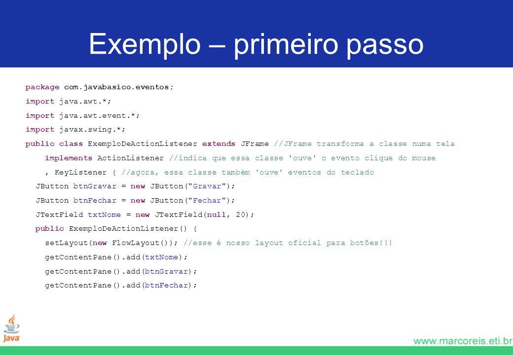 Exemplo – primeiro passo package com.javabasico.eventos; import java.awt.*; import java.awt.event.*; import javax.swing.*; public class ExemploDeActio
