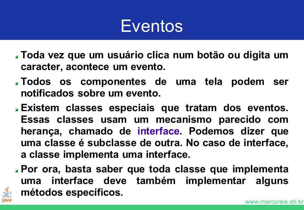Eventos Toda vez que um usuário clica num botão ou digita um caracter, acontece um evento. Todos os componentes de uma tela podem ser notificados sobr