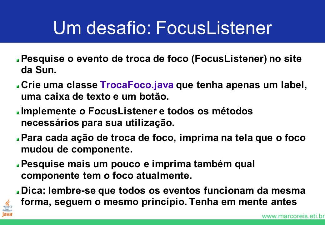 Um desafio: FocusListener Pesquise o evento de troca de foco (FocusListener) no site da Sun. Crie uma classe TrocaFoco.java que tenha apenas um label,