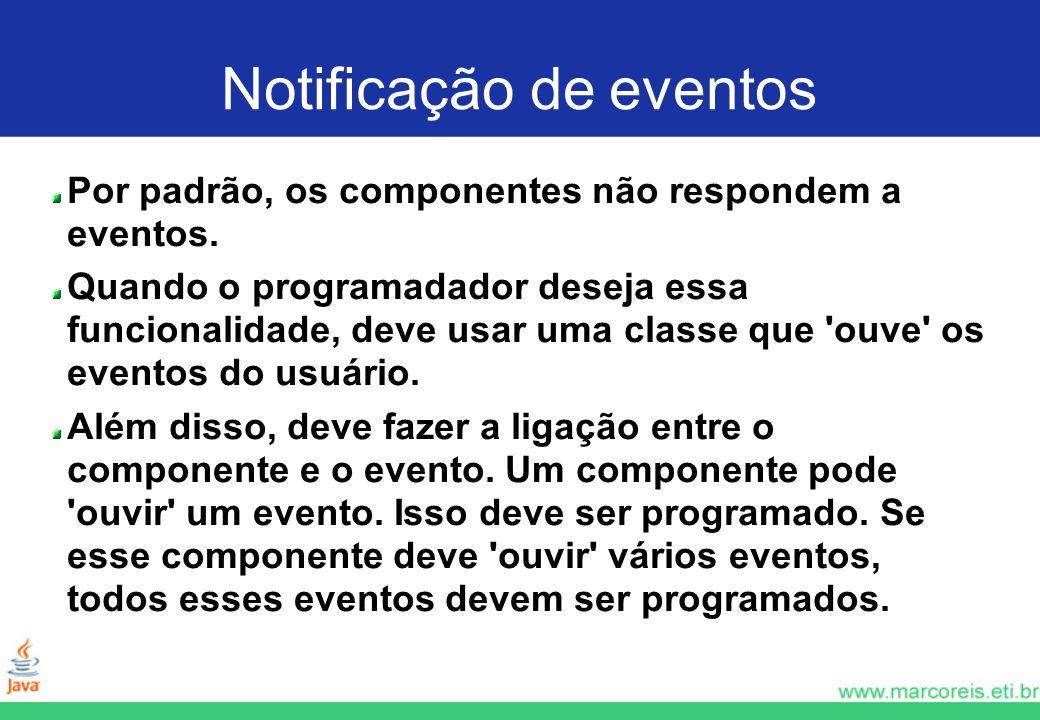 Notificação de eventos Por padrão, os componentes não respondem a eventos. Quando o programadador deseja essa funcionalidade, deve usar uma classe que