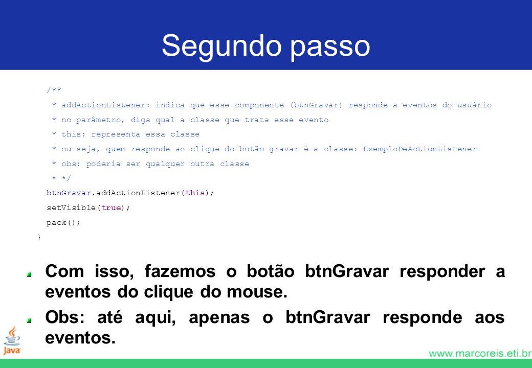 Segundo passo /** * addActionListener: indica que esse componente (btnGravar) responde a eventos do usuário * no parâmetro, diga qual a classe que tra