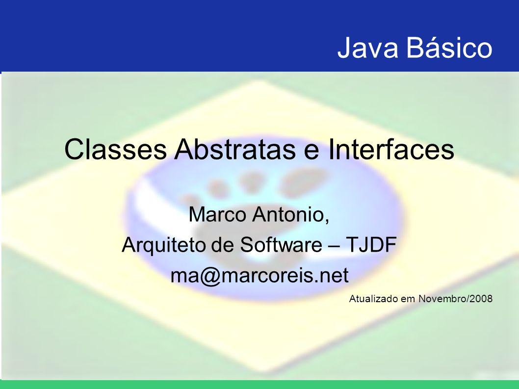 Java Básico Classes Abstratas e Interfaces Marco Antonio, Arquiteto de Software – TJDF ma@marcoreis.net Atualizado em Novembro/2008
