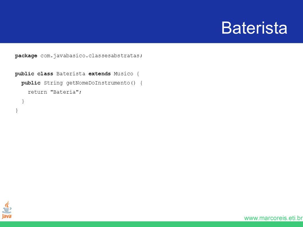 Baterista package com.javabasico.classesabstratas; public class Baterista extends Musico { public String getNomeDoInstrumento() { return