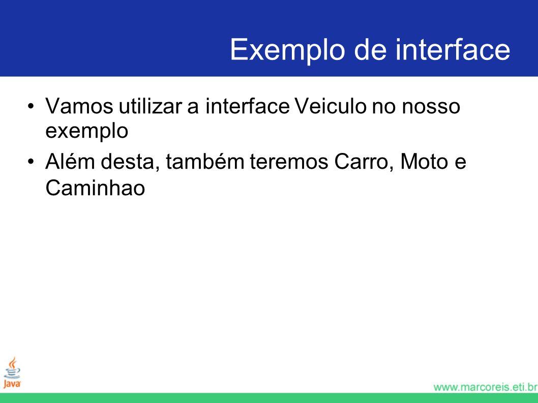 Exemplo de interface Vamos utilizar a interface Veiculo no nosso exemplo Além desta, também teremos Carro, Moto e Caminhao