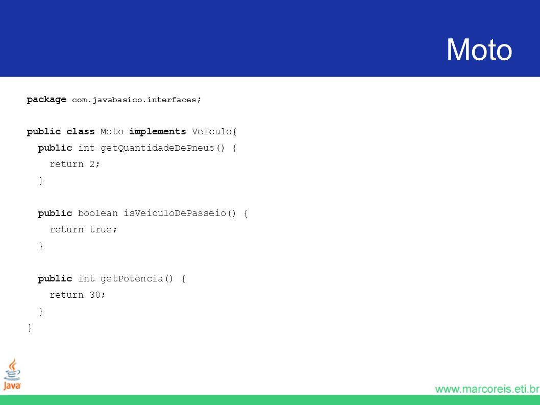 Moto package com.javabasico.interfaces ; public class Moto implements Veiculo{ public int getQuantidadeDePneus() { return 2; } public boolean isVeicul