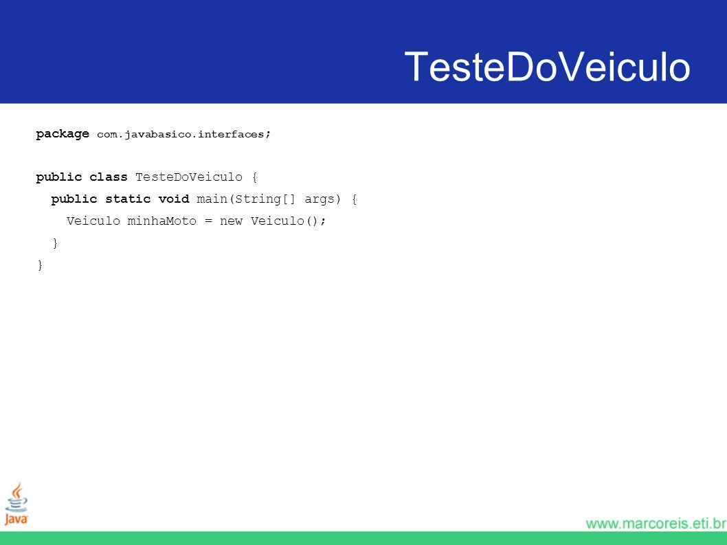 TesteDoVeiculo package com.javabasico.interfaces ; public class TesteDoVeiculo { public static void main(String[] args) { Veiculo minhaMoto = new Veic