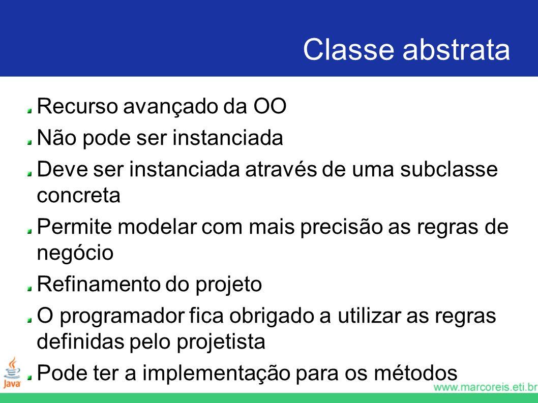 Classe abstrata Recurso avançado da OO Não pode ser instanciada Deve ser instanciada através de uma subclasse concreta Permite modelar com mais precis