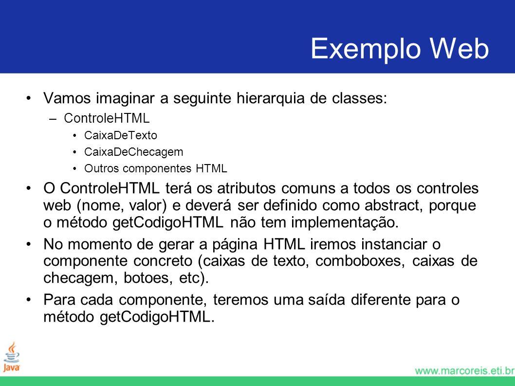 Exemplo Web Vamos imaginar a seguinte hierarquia de classes: –ControleHTML CaixaDeTexto CaixaDeChecagem Outros componentes HTML O ControleHTML terá os