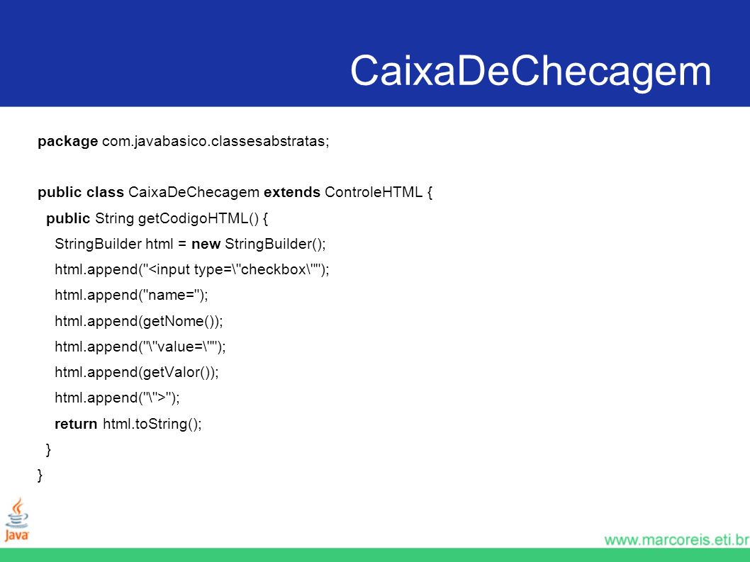 CaixaDeChecagem package com.javabasico.classesabstratas; public class CaixaDeChecagem extends ControleHTML { public String getCodigoHTML() { StringBui