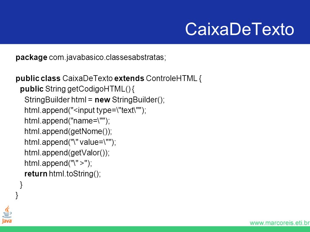 CaixaDeTexto package com.javabasico.classesabstratas; public class CaixaDeTexto extends ControleHTML { public String getCodigoHTML() { StringBuilder h