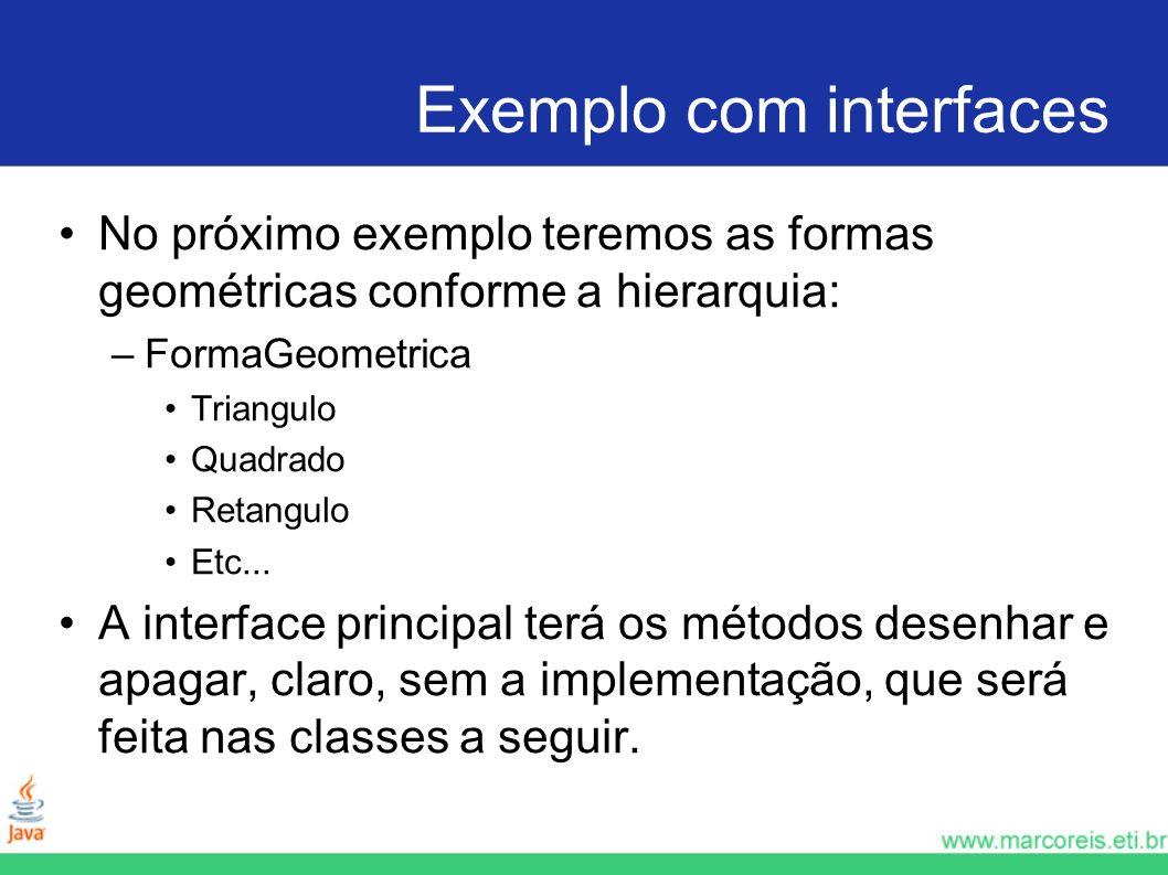 Exemplo com interfaces No próximo exemplo teremos as formas geométricas conforme a hierarquia: –FormaGeometrica Triangulo Quadrado Retangulo Etc... A