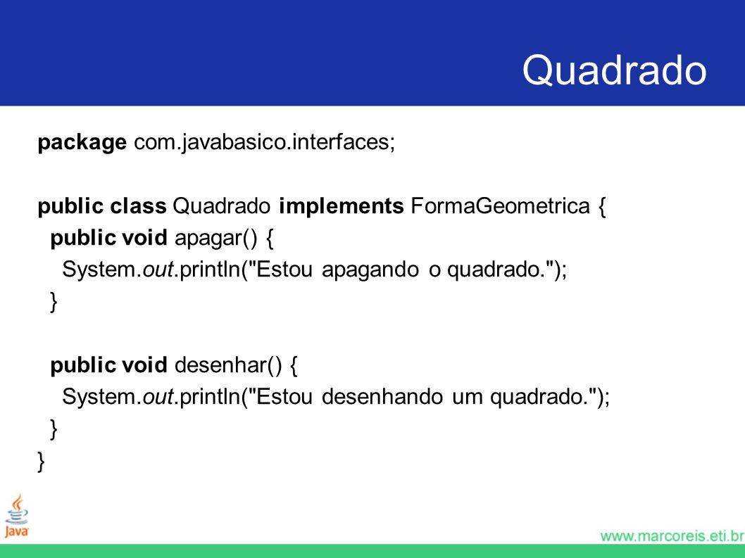 Quadrado package com.javabasico.interfaces; public class Quadrado implements FormaGeometrica { public void apagar() { System.out.println(