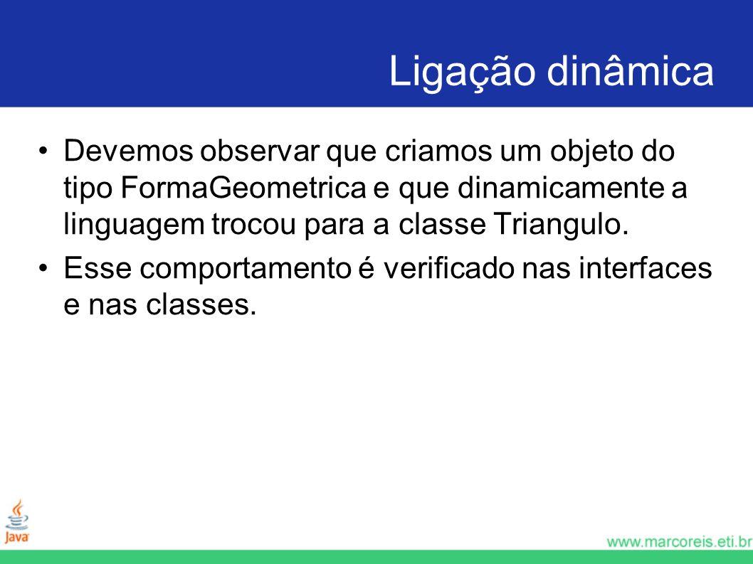 Ligação dinâmica Devemos observar que criamos um objeto do tipo FormaGeometrica e que dinamicamente a linguagem trocou para a classe Triangulo. Esse c
