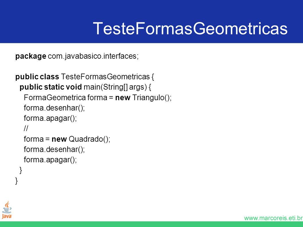 TesteFormasGeometricas package com.javabasico.interfaces; public class TesteFormasGeometricas { public static void main(String[] args) { FormaGeometri
