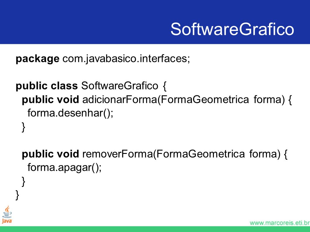 SoftwareGrafico package com.javabasico.interfaces; public class SoftwareGrafico { public void adicionarForma(FormaGeometrica forma) { forma.desenhar()