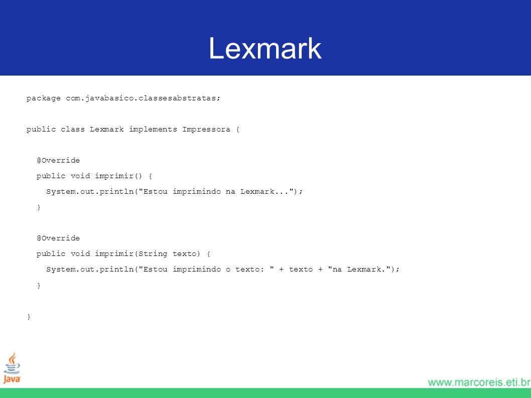 Lexmark package com.javabasico.classesabstratas; public class Lexmark implements Impressora { @Override public void imprimir() { System.out.println(