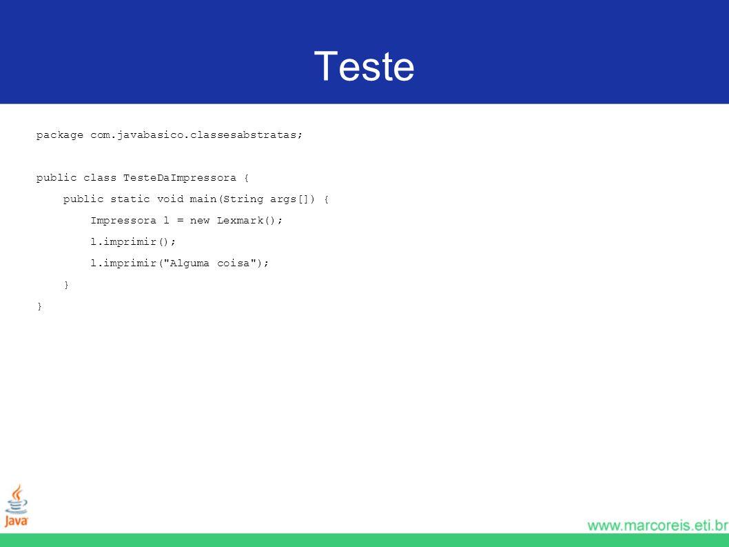 Teste package com.javabasico.classesabstratas; public class TesteDaImpressora { public static void main(String args[]) { Impressora l = new Lexmark();
