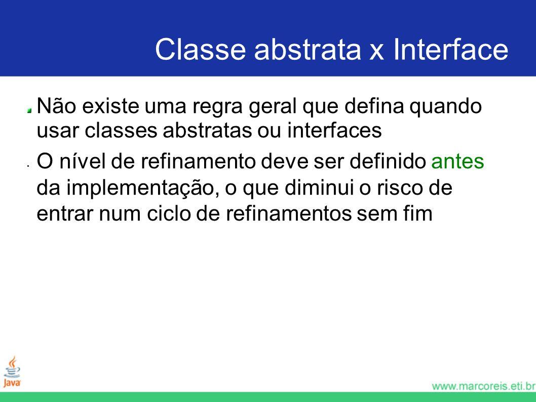 Classe abstrata x Interface Não existe uma regra geral que defina quando usar classes abstratas ou interfaces O nível de refinamento deve ser definido