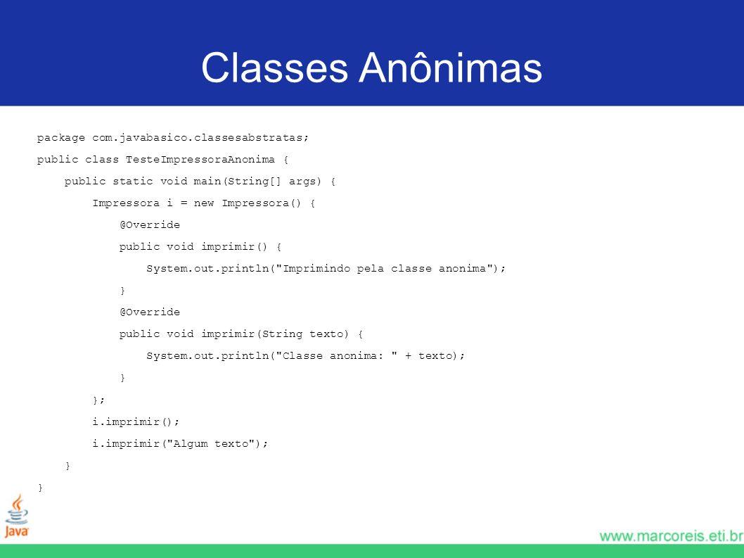 Classes Anônimas package com.javabasico.classesabstratas; public class TesteImpressoraAnonima { public static void main(String[] args) { Impressora i