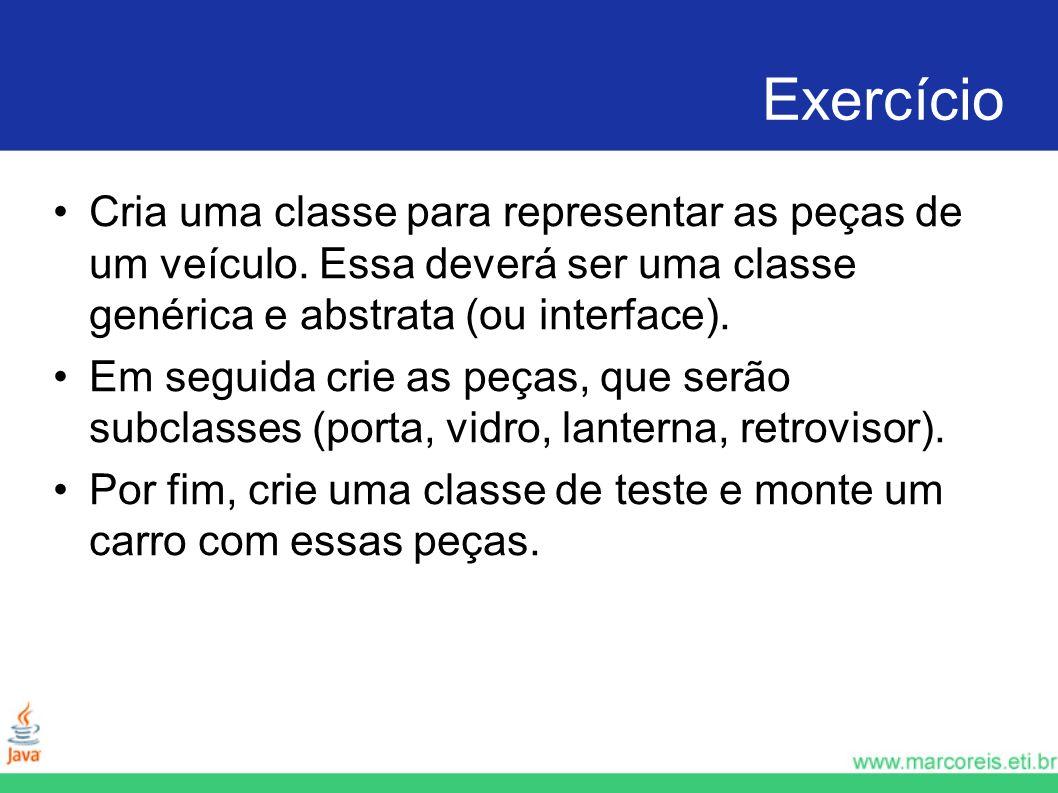 Exercício Cria uma classe para representar as peças de um veículo. Essa deverá ser uma classe genérica e abstrata (ou interface). Em seguida crie as p