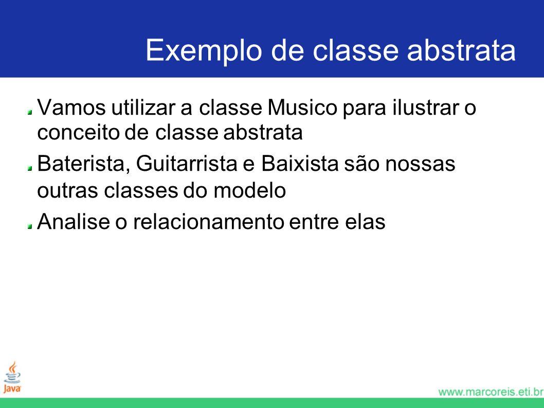 Exemplo de classe abstrata Vamos utilizar a classe Musico para ilustrar o conceito de classe abstrata Baterista, Guitarrista e Baixista são nossas out