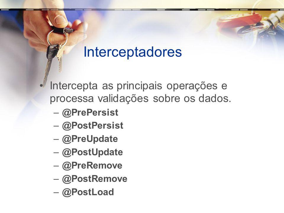 Interceptadores Intercepta as principais operações e processa validações sobre os dados. –@PrePersist –@PostPersist –@PreUpdate –@PostUpdate –@PreRemo
