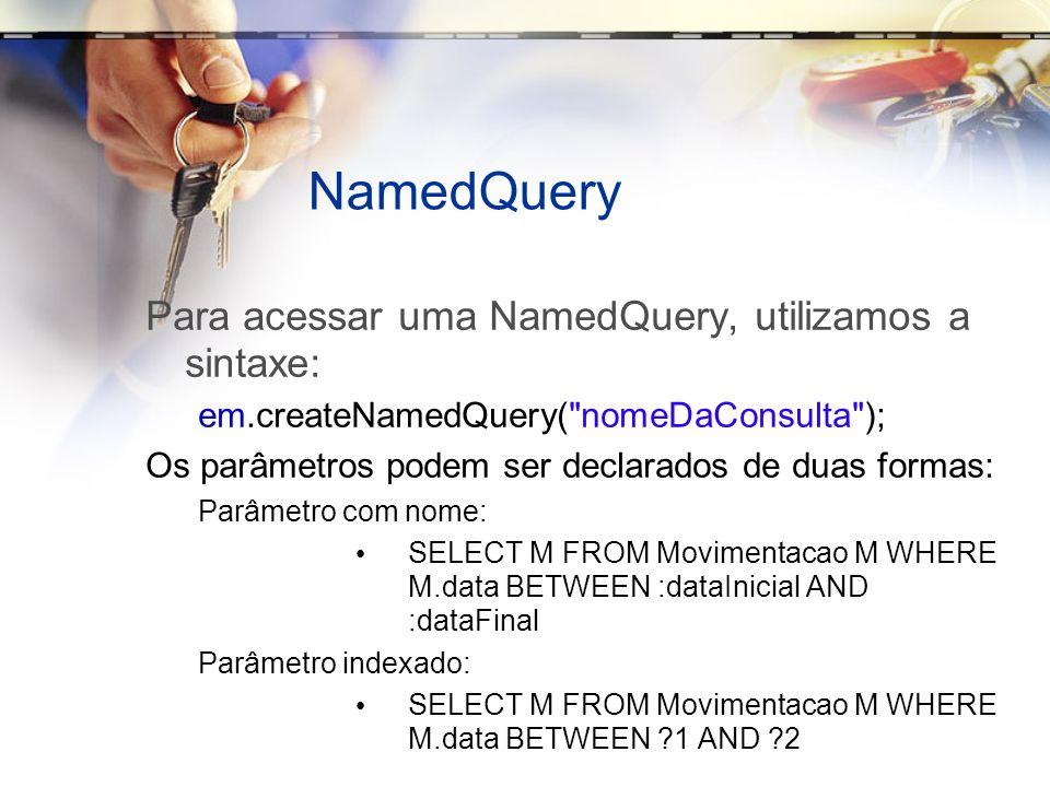 NamedQuery Para acessar uma NamedQuery, utilizamos a sintaxe: em.createNamedQuery(