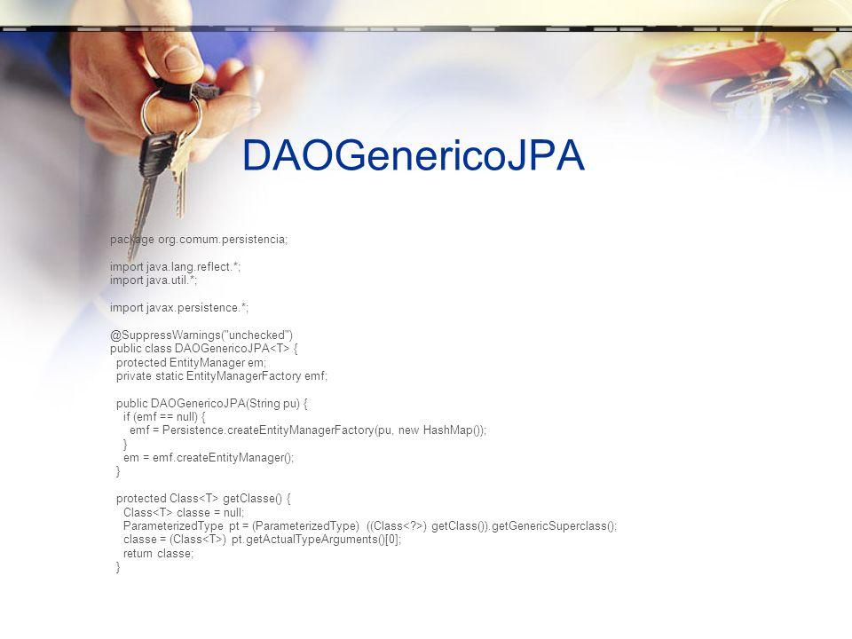 DAOGenericoJPA public void inserir(T objeto) { em.getTransaction().begin(); em.persist(objeto); em.getTransaction().commit(); } public void atualizar(T objeto) { em.getTransaction().begin(); em.merge(objeto); em.getTransaction().commit(); } public T consultarPeloId(Long id) { return em.find(getClasse(), id); } public List consultarTodos() { String sql = SELECT C FROM + getClasse().getName() + C ; return em.createQuery(sql).getResultList(); } // A classe de entidade deve ter o findAll public List consultarTodosNamedQuery() { return em.createNamedQuery( findAll ).getResultList(); } public void excluir(T objeto) { em.getTransaction().begin(); em.remove(objeto); em.getTransaction().commit(); }
