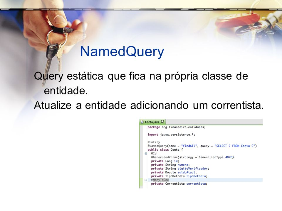 Pessoa package org.financeiro.entidades; import java.util.*; import javax.persistence.*; @Entity @Inheritance(strategy = InheritanceType.JOINED) @EntityListeners({IdadeListener.class}) public class Pessoa { private Long id; private String nome; private String endereco; private String telefone; @Temporal(TemporalType.DATE) private Date dataDeNascimento; @Transient private Integer idade; @Id @GeneratedValue(strategy = GenerationType.IDENTITY) public Long getId() { return id; } {…} }