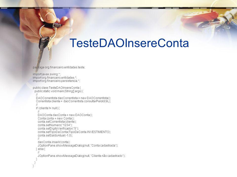 TesteDAOConsultaConta package org.financeiro.entidades.teste; import java.util.*; import org.financeiro.entidades.*; import org.financeiro.persistencia.*; public class TesteDAOConsultaConta { public static void main(String[] args) { DAOConta dao = new DAOConta(); List listaDeContas = dao.consultarTodos(); System.out.println( Lista de Contas\n ); for (Conta c : listaDeContas) { System.out.println( Conta ID: + c.getId()); System.out.println( Numero: + c.getNumero() + - + c.getDigitoVerificador()); System.out.println( Saldo: + c.getSaldoAtual()); System.out.println( Correntista: + c.getCorrentista().getNome()); System.out.println( ---------------------- ); } // }