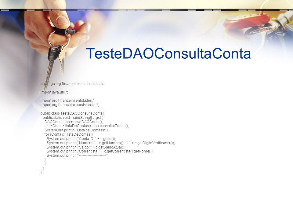 TesteDAOConsultaContaDoCliente package org.financeiro.entidades.teste; import java.util.*; import javax.swing.*; import org.financeiro.entidades.*; import org.financeiro.persistencia.*; public class TesteDAOConsultaContaDoCliente { public static void main(String[] args) { DAOConta dao = new DAOConta(); DAOCorrentista daoCorrentista = new DAOCorrentista(); Correntista cliente = daoCorrentista.consultarPeloId(9L); List listaDeContas = dao.consultaContasDoCorrentista(cliente); if (listaDeContas.size() == 0) { JOptionPane.showMessageDialog(null, Nenhuma conta do correntista ); } System.out.println( Lista de Contas\n ); for (Conta c : listaDeContas) { System.out.println( Conta ID: + c.getId()); System.out.println( Numero: + c.getNumero() + - + c.getDigitoVerificador()); System.out.println( Saldo: + c.getSaldoAtual()); System.out.println( Correntista: + c.getCorrentista().getNome()); System.out.println( ---------------------- ); } // }