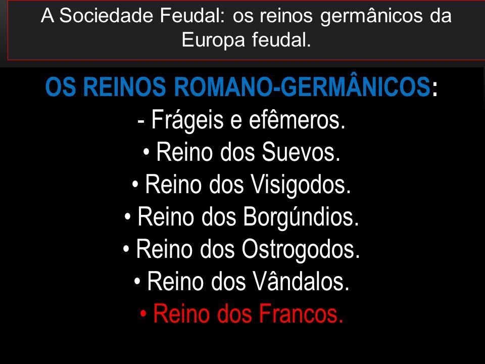 OS REINOS ROMANO-GERMÂNICOS: - Frágeis e efêmeros. Reino dos Suevos. Reino dos Visigodos. Reino dos Borgúndios. Reino dos Ostrogodos. Reino dos Vândal