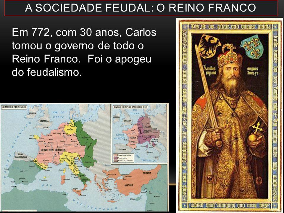 A SOCIEDADE FEUDAL: O REINO FRANCO Em 772, com 30 anos, Carlos tomou o governo de todo o Reino Franco. Foi o apogeu do feudalismo.
