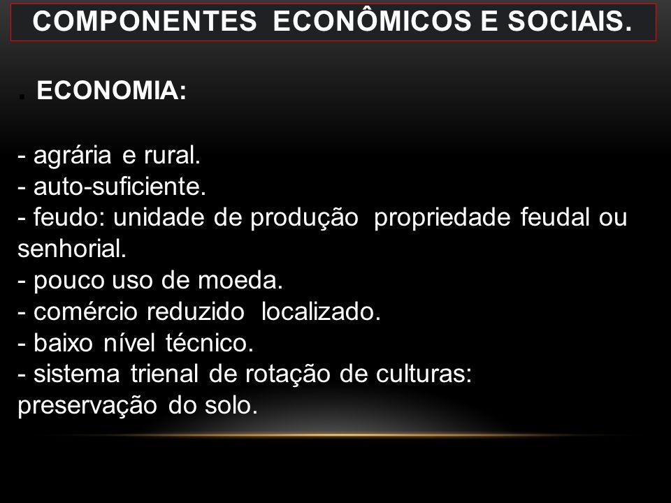 COMPONENTES ECONÔMICOS E SOCIAIS.. ECONOMIA: - agrária e rural. - auto-suficiente. - feudo: unidade de produção propriedade feudal ou senhorial. - pou