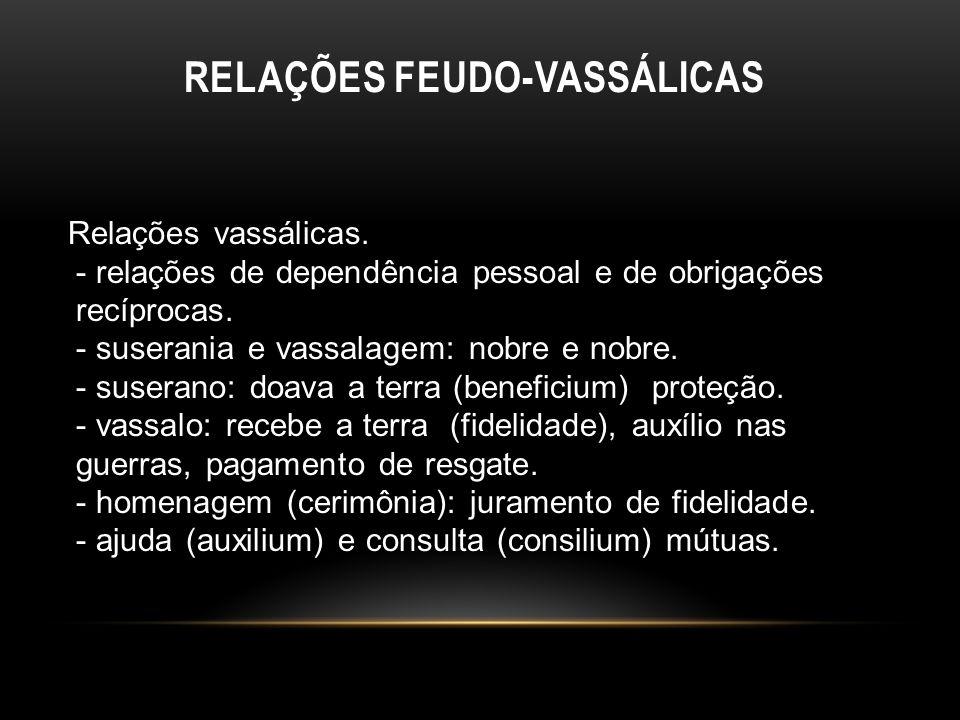 RELAÇÕES FEUDO-VASSÁLICAS Relações vassálicas. - relações de dependência pessoal e de obrigações recíprocas. - suserania e vassalagem: nobre e nobre.
