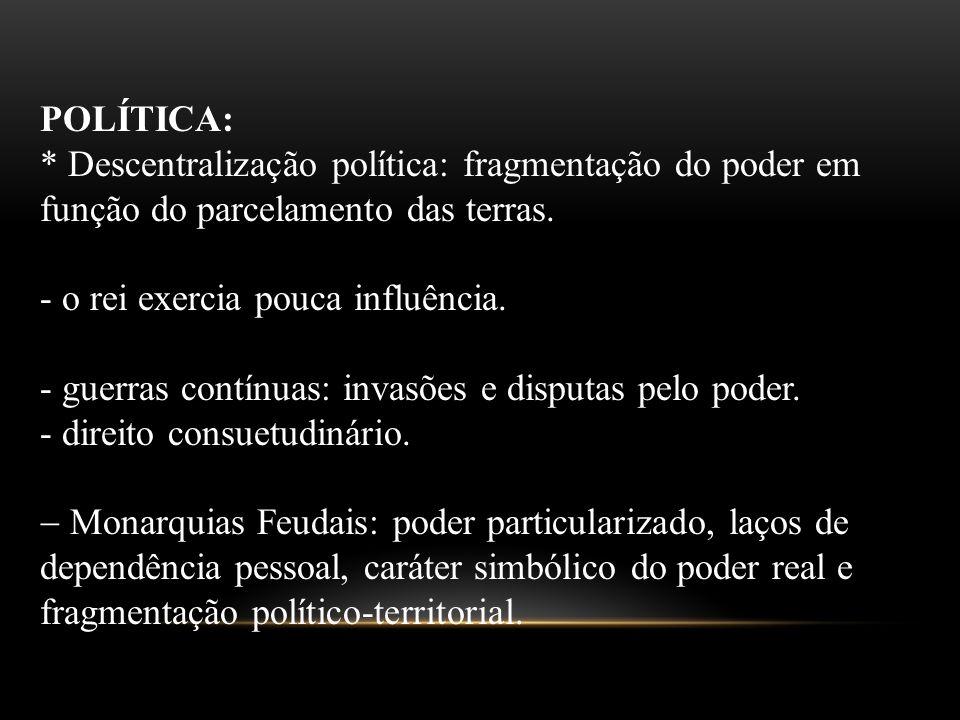 POLÍTICA: * Descentralização política: fragmentação do poder em função do parcelamento das terras. - o rei exercia pouca influência. - guerras contínu