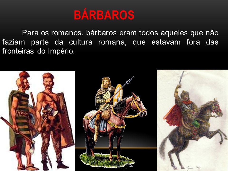BÁRBAROS Para os romanos, bárbaros eram todos aqueles que não faziam parte da cultura romana, que estavam fora das fronteiras do Império.
