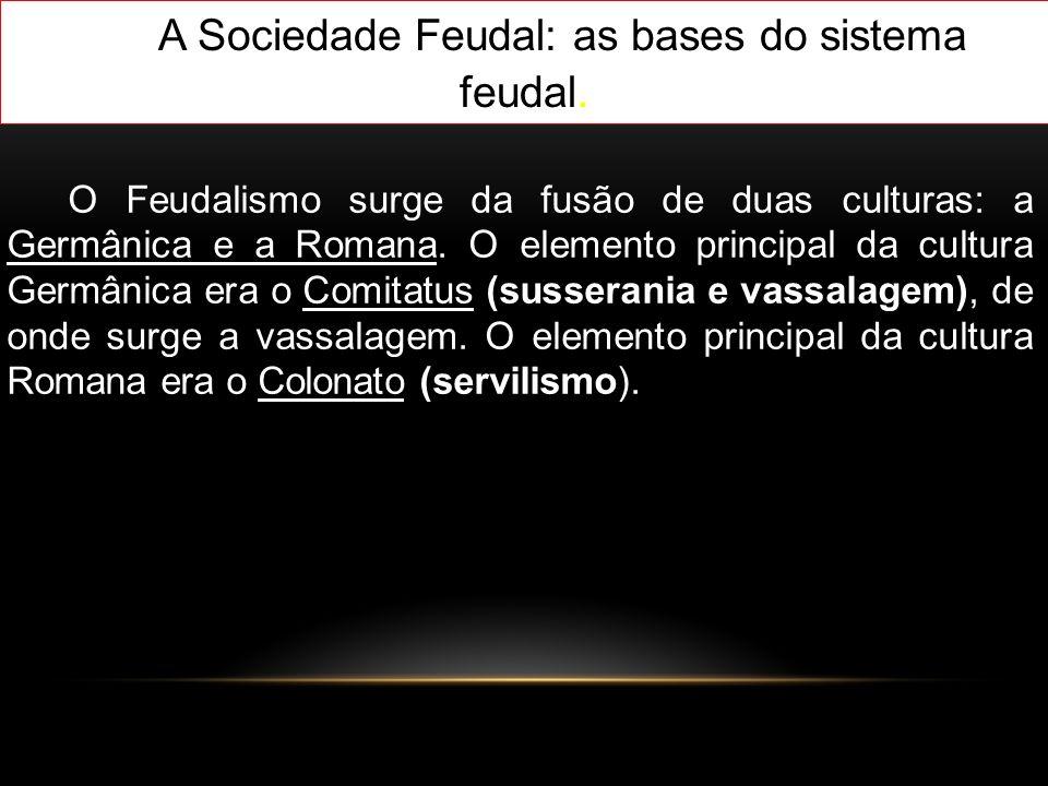 A Sociedade Feudal: as bases do sistema feudal. O Feudalismo surge da fusão de duas culturas: a Germânica e a Romana. O elemento principal da cultura
