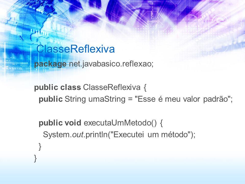 ClasseReflexiva package net.javabasico.reflexao; public class ClasseReflexiva { public String umaString = Esse é meu valor padrão ; public void executaUmMetodo() { System.out.println( Executei um método ); }